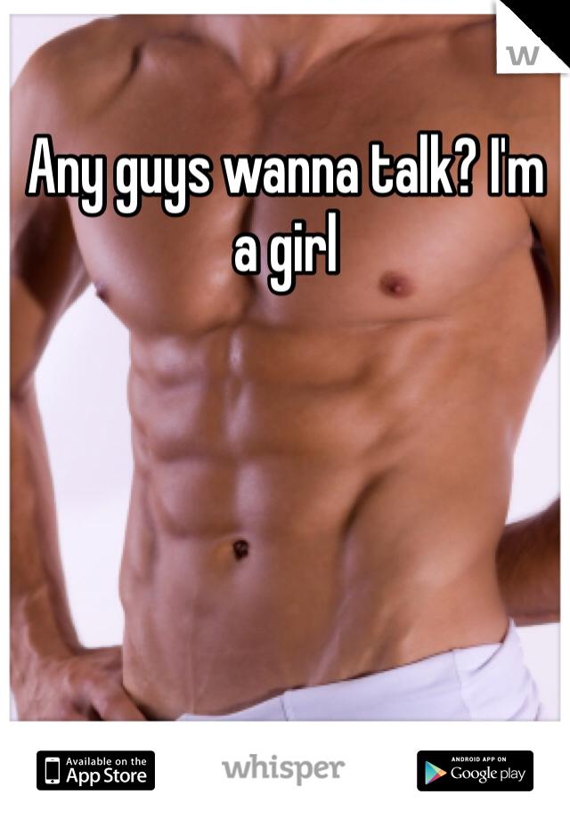 Any guys wanna talk? I'm a girl