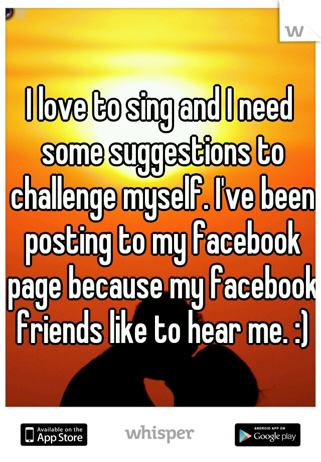 I love to sing and I need some suggestions to challenge myself. I've been posting to my facebook page because my facebook friends like to hear me. :)