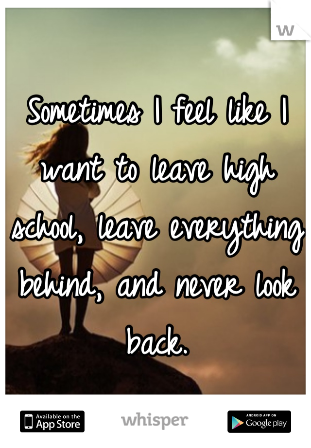 Sometimes I feel like I want to leave high school, leave everything behind, and never look back.