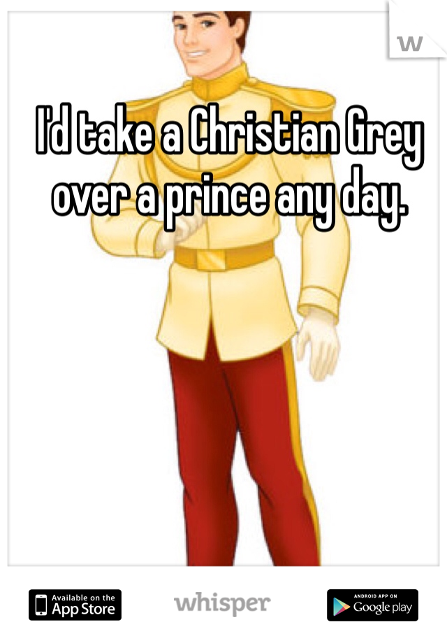 I'd take a Christian Grey over a prince any day.