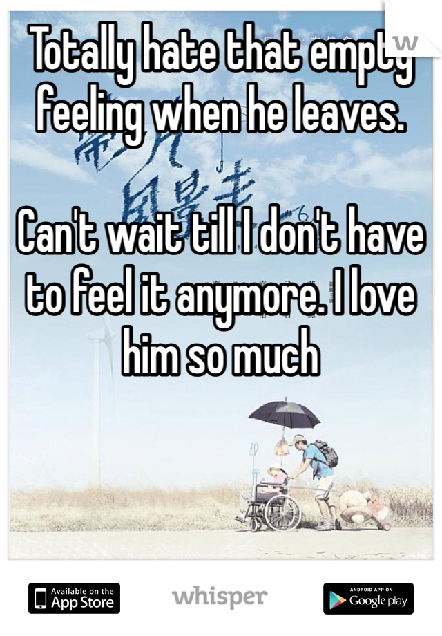 Totally hate that empty feeling when he leaves.   Can't wait till I don't have to feel it anymore. I love him so much