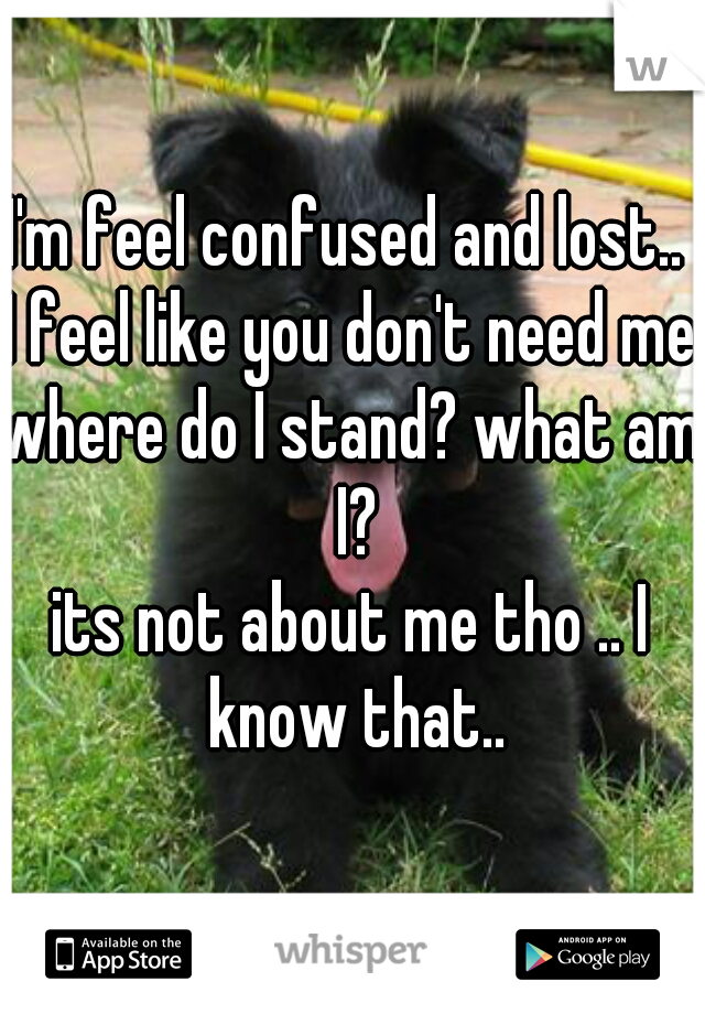 I'm feel confused and lost..  I feel like you don't need me?  where do I stand? what am I? its not about me tho .. I know that..