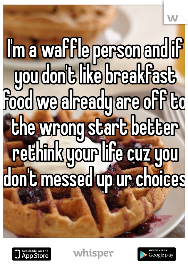 I'm a waffle person and if you don't like breakfast food we already are off to the wrong start better rethink your life cuz you don't messed up ur choices