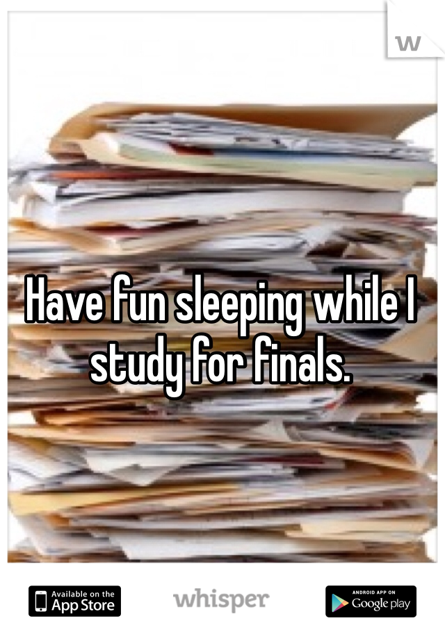 Have fun sleeping while I study for finals.