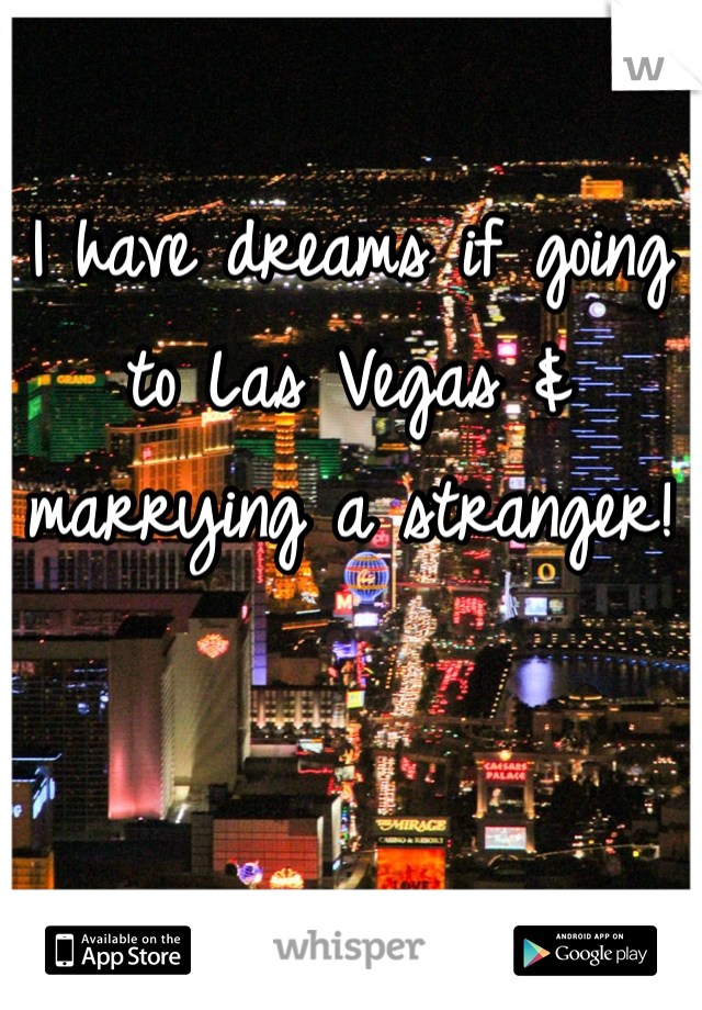 I have dreams if going to Las Vegas & marrying a stranger!