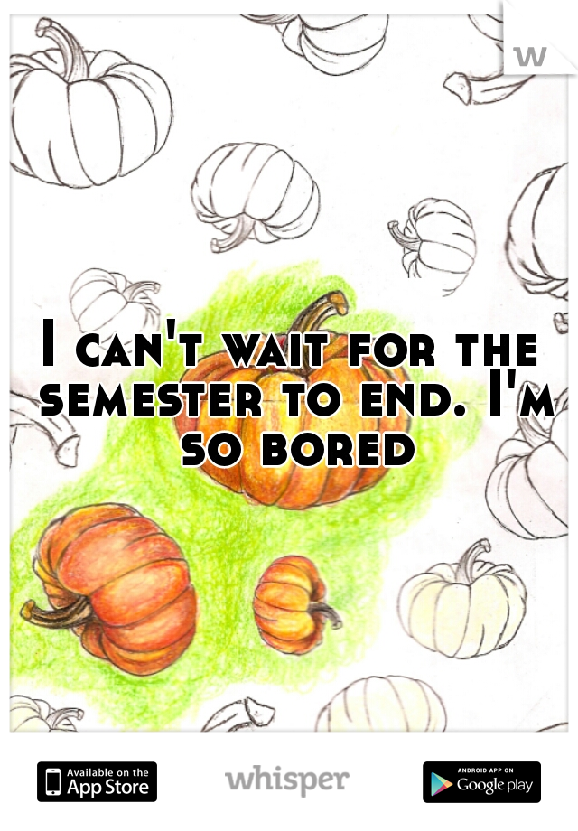 I can't wait for the semester to end. I'm so bored