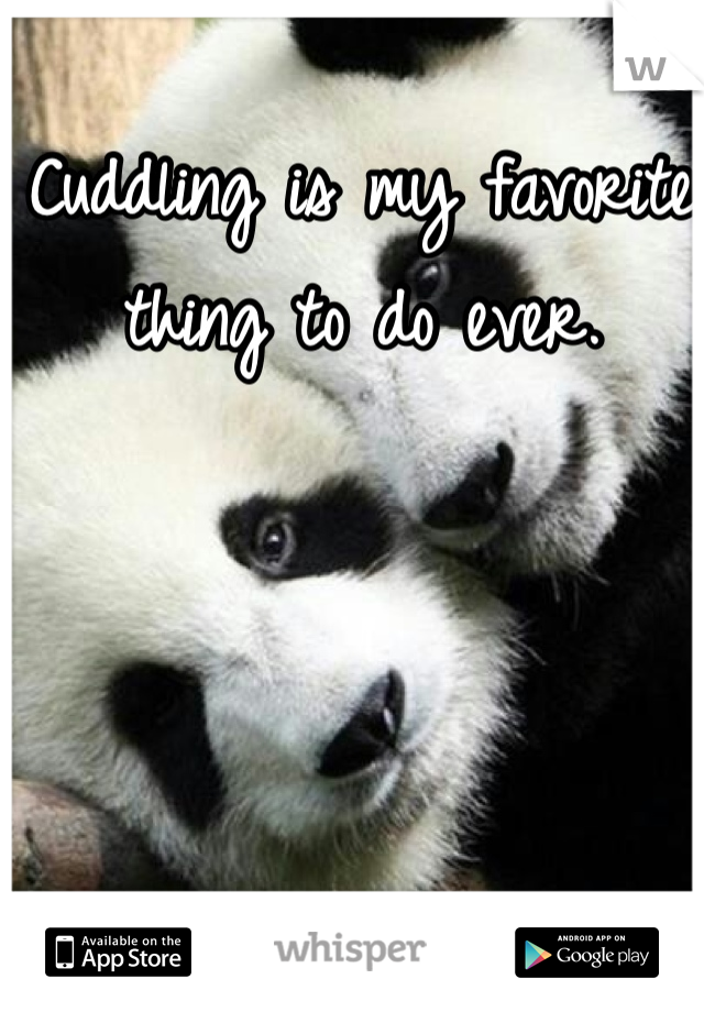 Cuddling is my favorite thing to do ever.