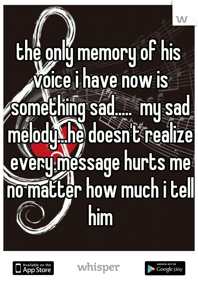 the only memory of his voice i have now is something sad.....  my sad melody...he doesn't realize every message hurts me no matter how much i tell him