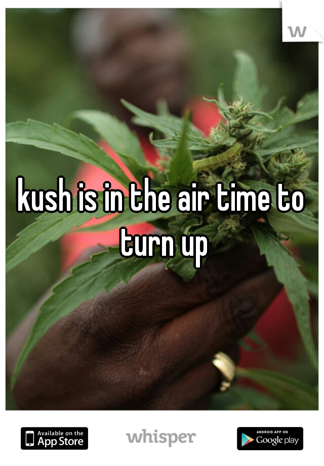 kush is in the air time to turn up