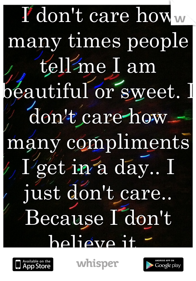 I don't care how many times people tell me I am beautiful or sweet. I don't care how many compliments I get in a day.. I just don't care.. Because I don't believe it..