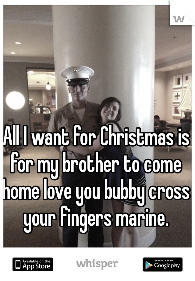 All I want for Christmas is for my brother to come home love you bubby cross your fingers marine.
