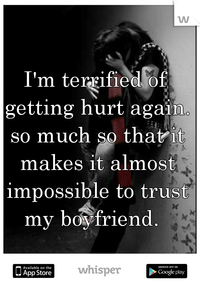 I'm terrified of getting hurt again. so much so that it makes it almost impossible to trust my boyfriend.