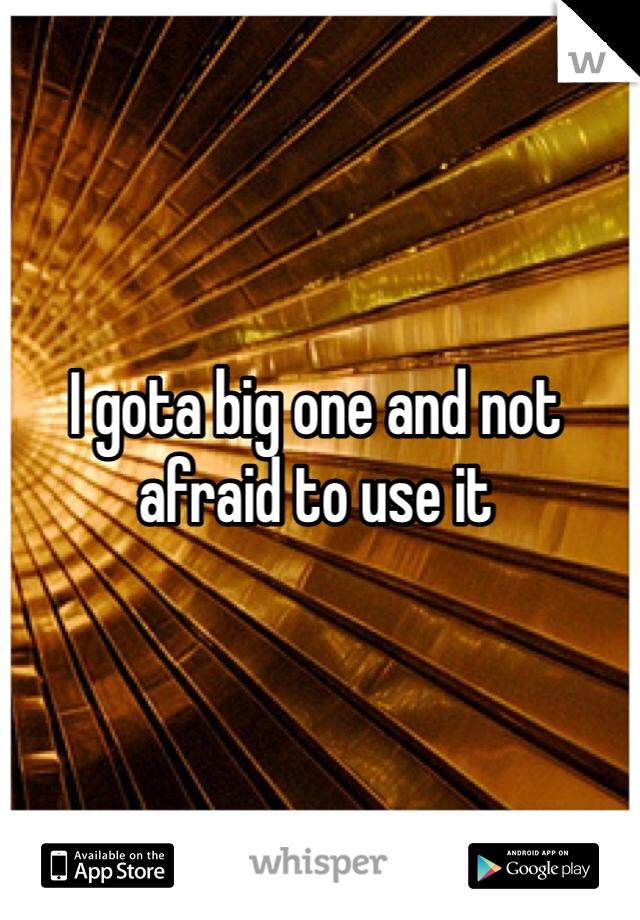 I gota big one and not afraid to use it