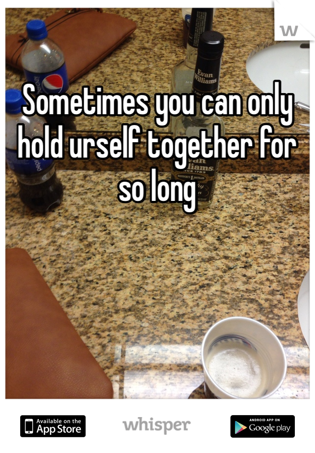 Sometimes you can only hold urself together for so long