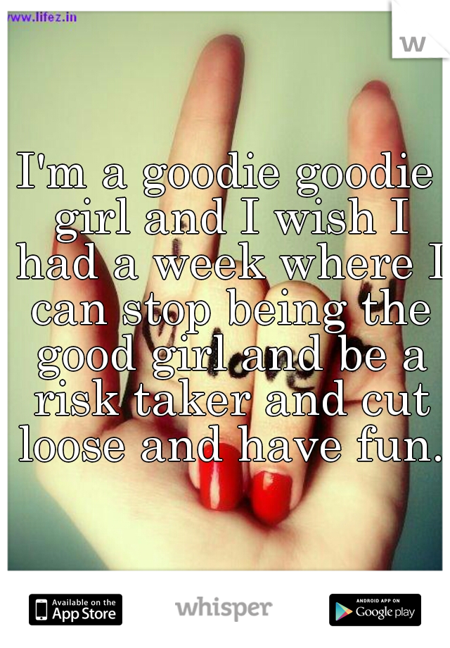 I'm a goodie goodie girl and I wish I had a week where I can stop being the good girl and be a risk taker and cut loose and have fun.