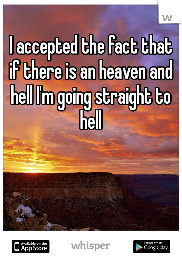 I accepted the fact that if there is an heaven and hell I'm going straight to hell