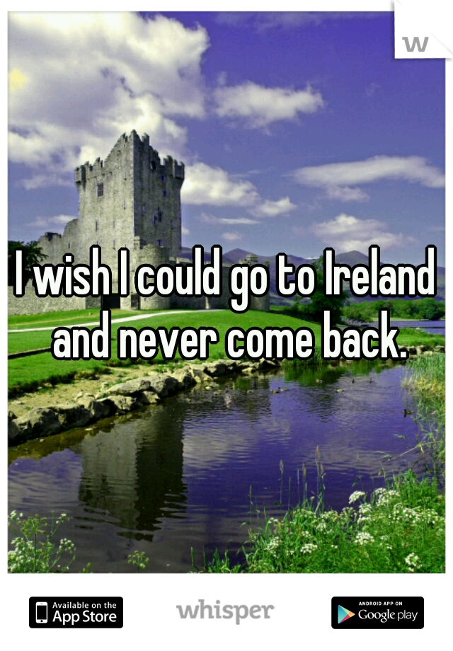 I wish I could go to Ireland and never come back.