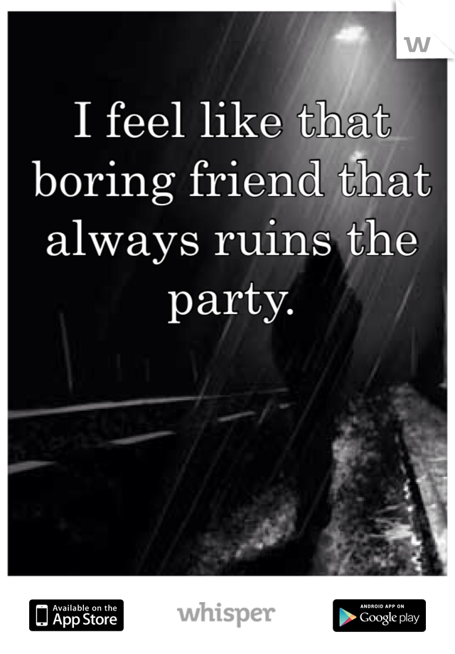 I feel like that boring friend that always ruins the party.