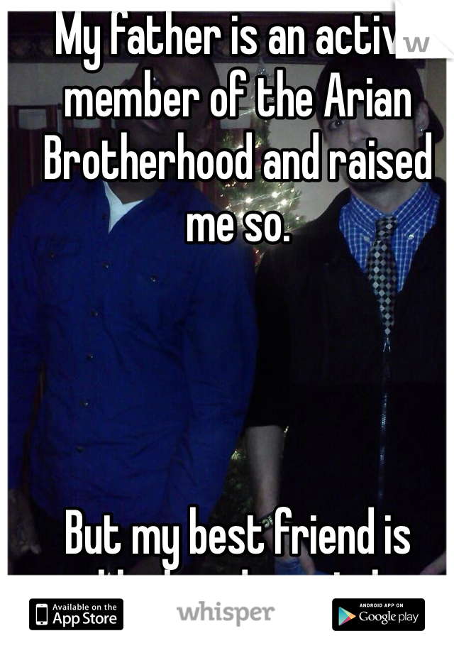 My father is an active member of the Arian Brotherhood and raised me so.      But my best friend is black and gay. Lol