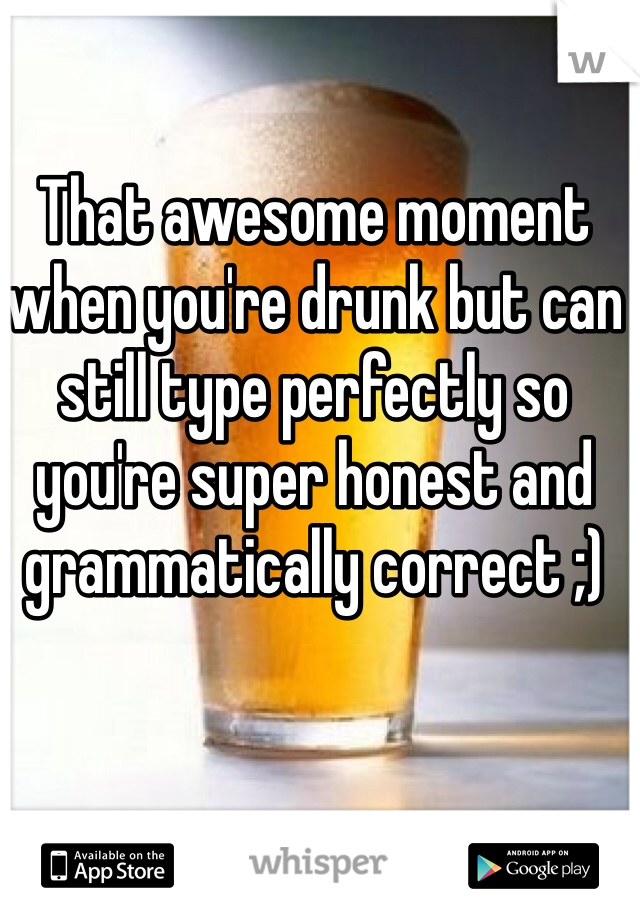 That awesome moment when you're drunk but can still type perfectly so you're super honest and grammatically correct ;)