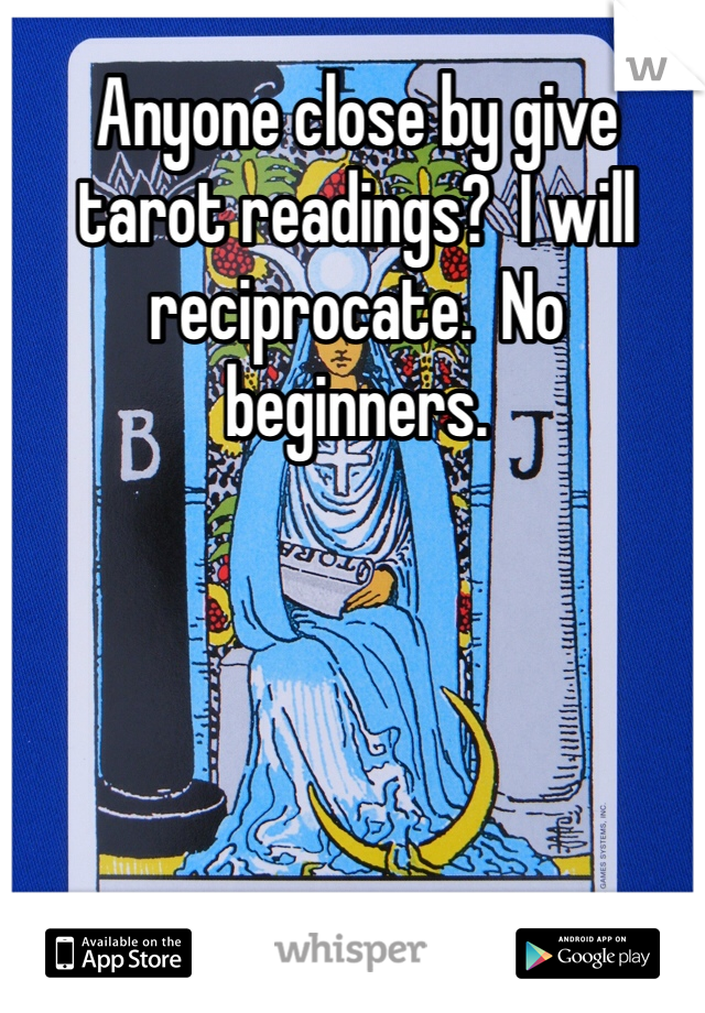 Anyone close by give tarot readings?  I will reciprocate.  No beginners.
