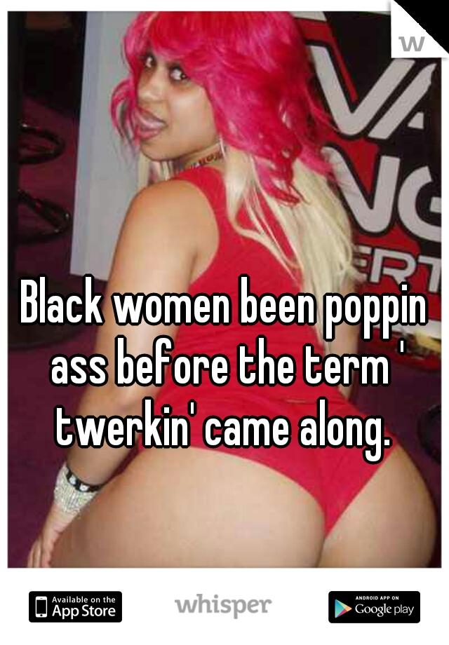 Black women been poppin ass before the term ' twerkin' came along.