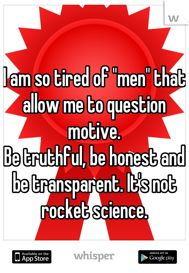 """I am so tired of """"men"""" that allow me to question motive. Be truthful, be honest and be transparent. It's not rocket science."""
