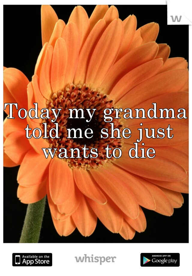 Today my grandma told me she just wants to die