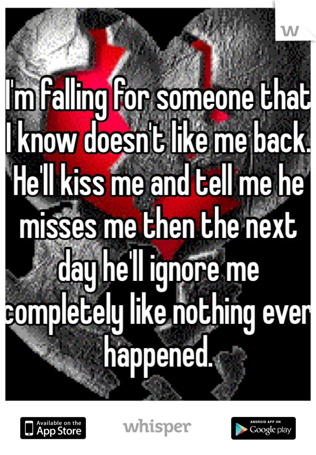 I'm falling for someone that I know doesn't like me back. He'll kiss me and tell me he misses me then the next day he'll ignore me completely like nothing ever happened.