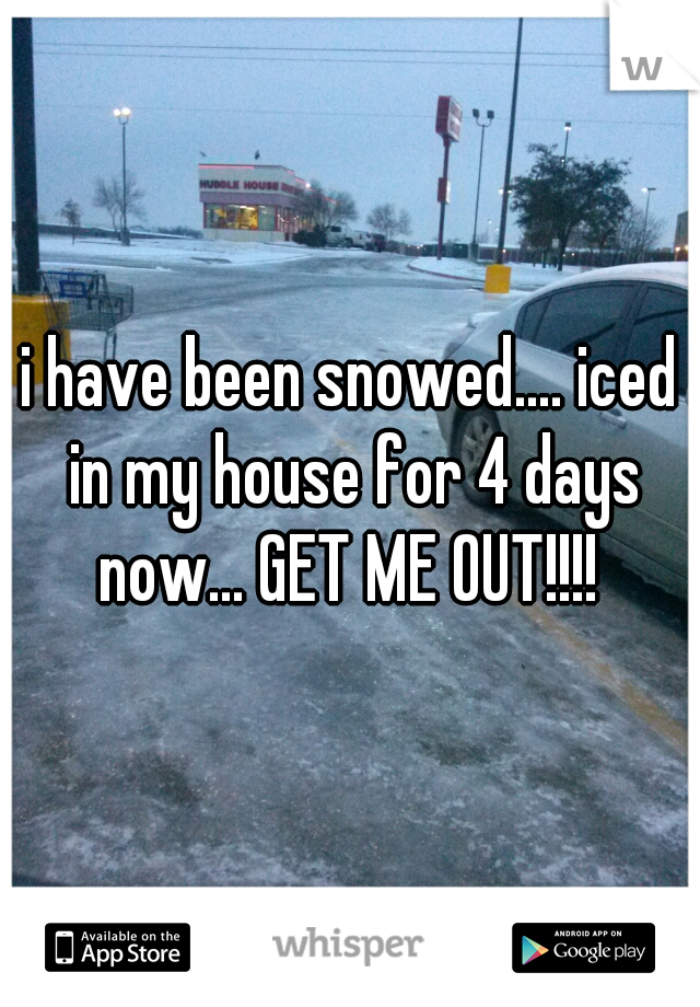 i have been snowed.... iced in my house for 4 days now... GET ME OUT!!!!