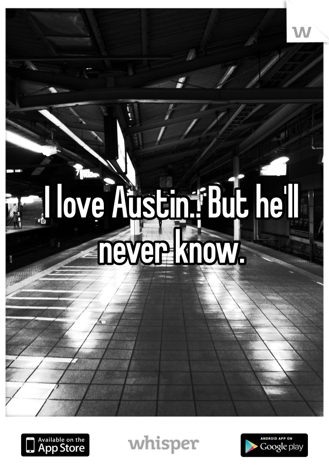 I love Austin.. But he'll never know.