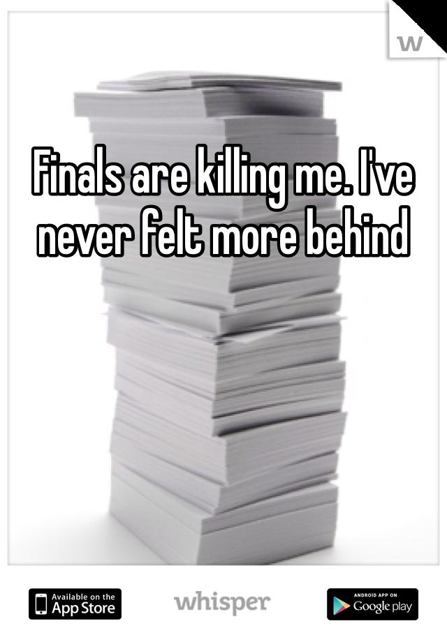 Finals are killing me. I've never felt more behind