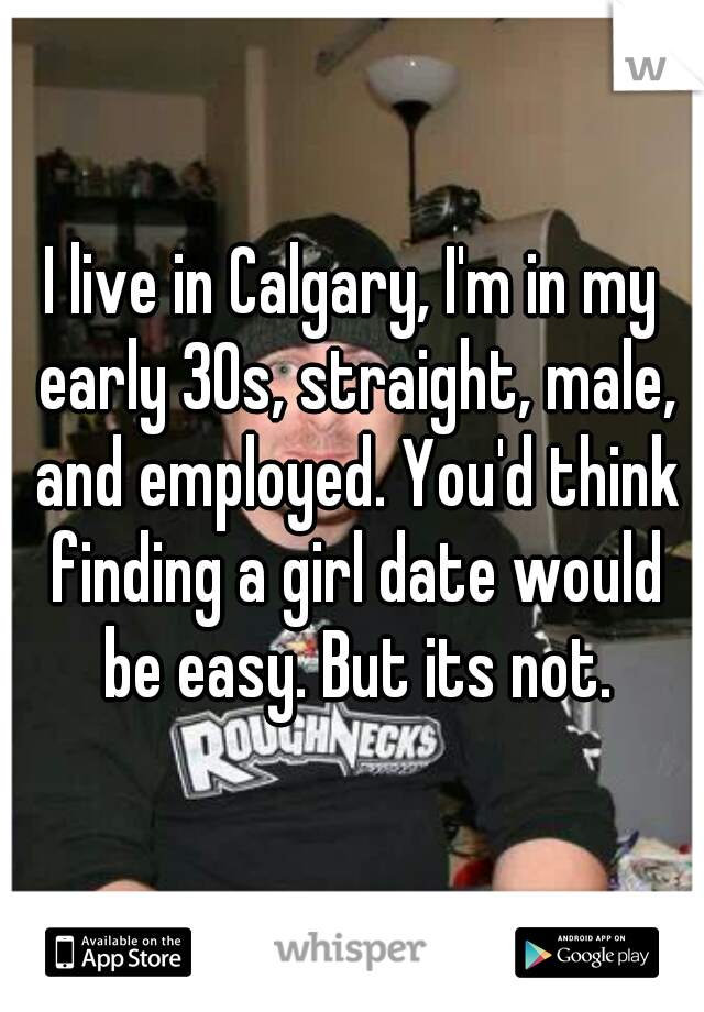 I live in Calgary, I'm in my early 30s, straight, male, and employed. You'd think finding a girl date would be easy. But its not.
