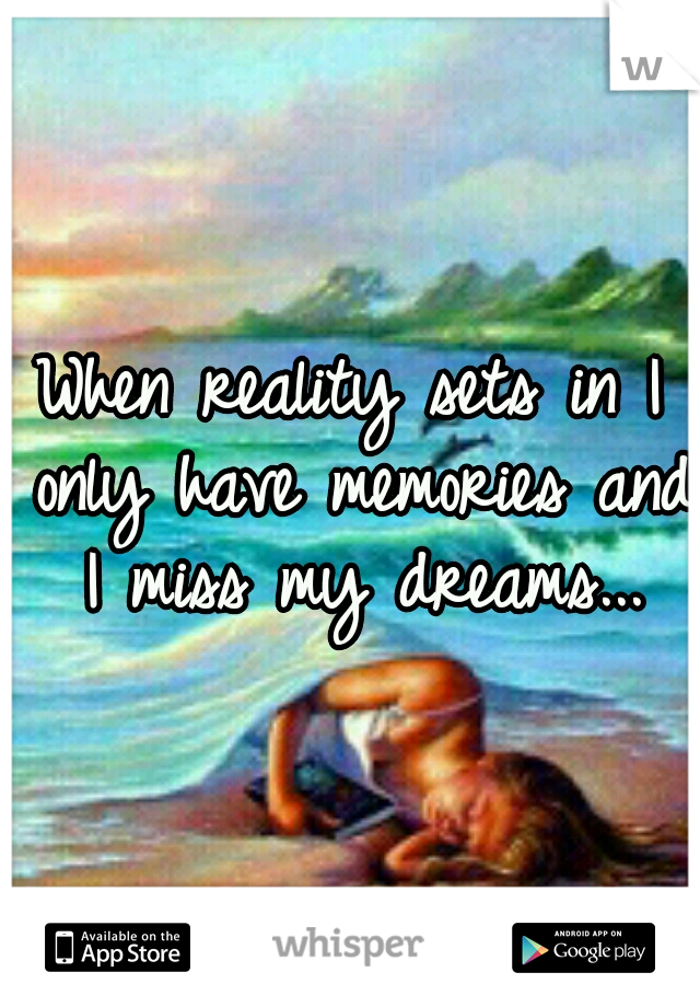 When reality sets in I only have memories and I miss my dreams...