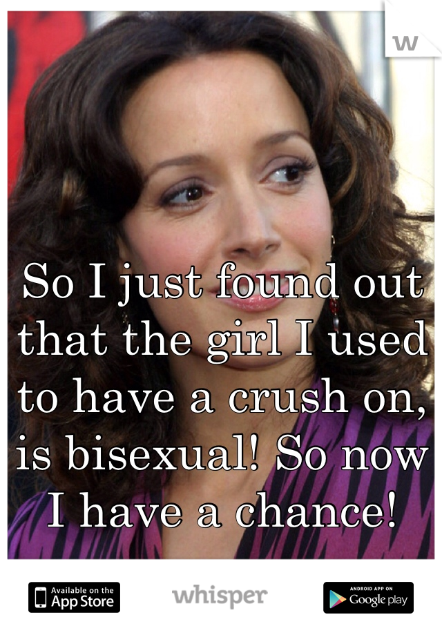 So I just found out that the girl I used to have a crush on, is bisexual! So now I have a chance!