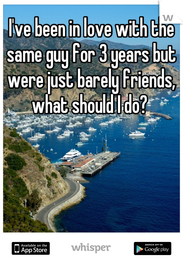 I've been in love with the same guy for 3 years but were just barely friends, what should I do?