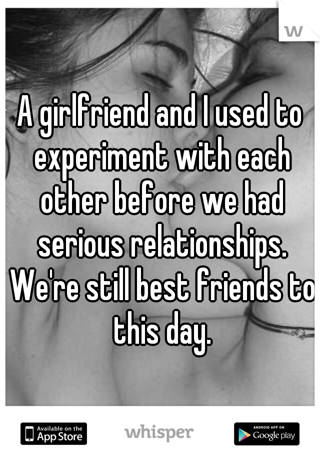 A girlfriend and I used to experiment with each other before we had serious relationships. We're still best friends to this day.