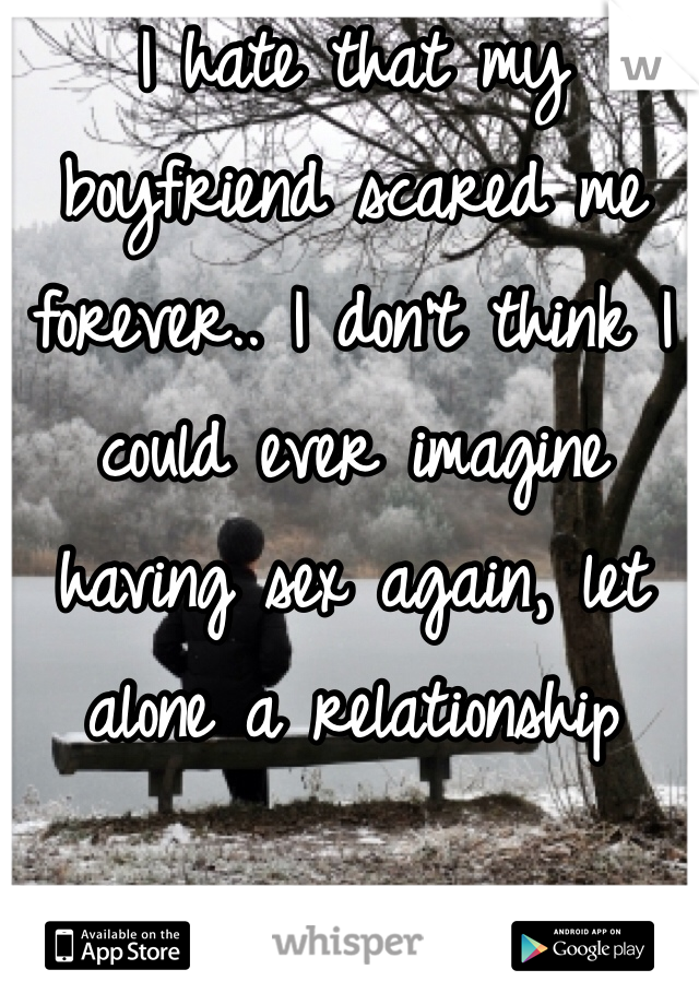 I hate that my boyfriend scared me forever.. I don't think I could ever imagine having sex again, let alone a relationship