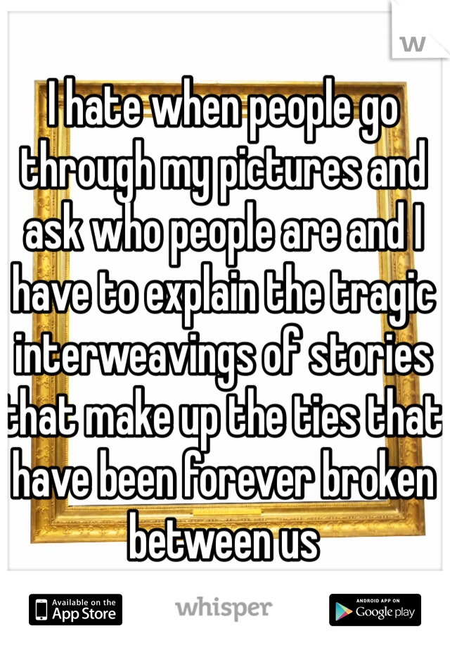 I hate when people go through my pictures and ask who people are and I have to explain the tragic interweavings of stories that make up the ties that have been forever broken between us