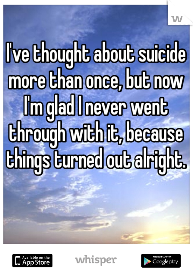 I've thought about suicide more than once, but now I'm glad I never went through with it, because things turned out alright.