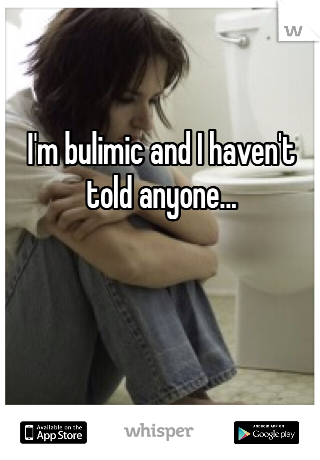 I'm bulimic and I haven't told anyone...
