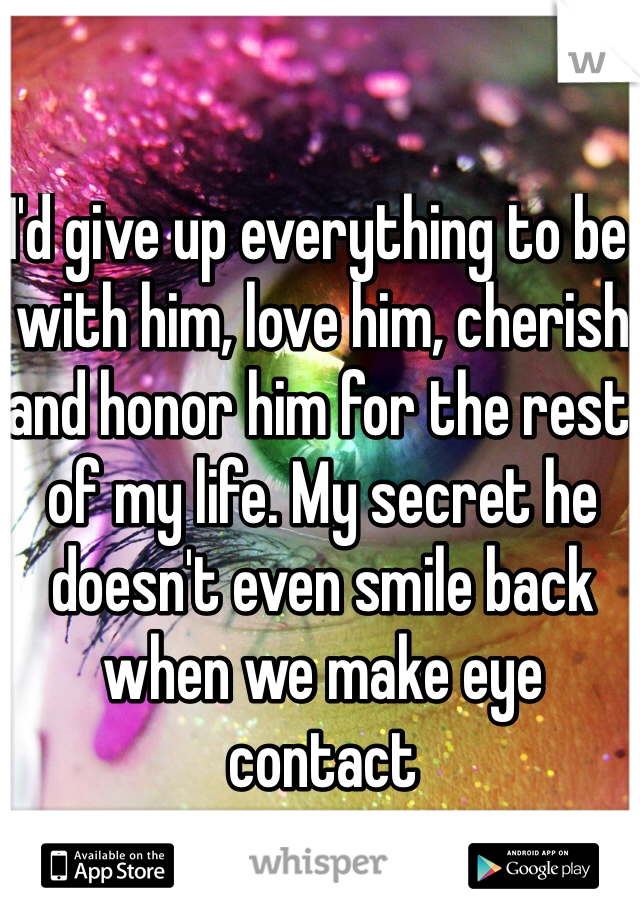I'd give up everything to be with him, love him, cherish and honor him for the rest of my life. My secret he doesn't even smile back when we make eye contact