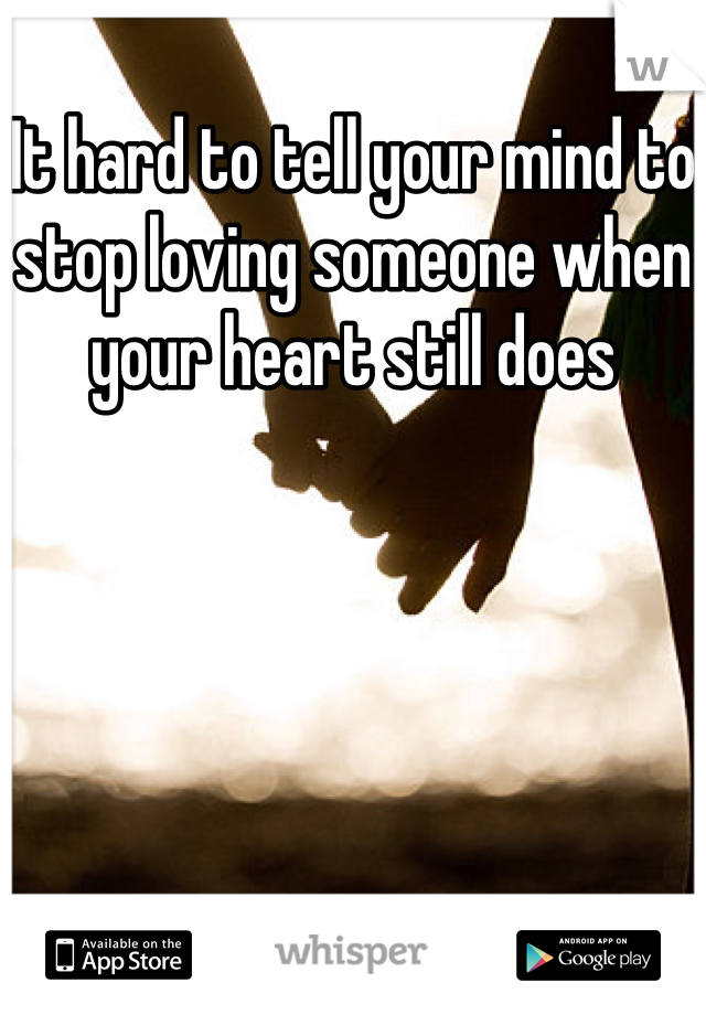 It hard to tell your mind to stop loving someone when your heart still does