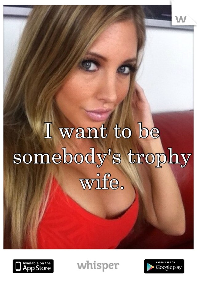 I want to be somebody's trophy wife.
