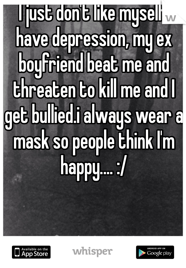 I just don't like myself I have depression, my ex boyfriend beat me and threaten to kill me and I get bullied.i always wear a mask so people think I'm happy.... :/