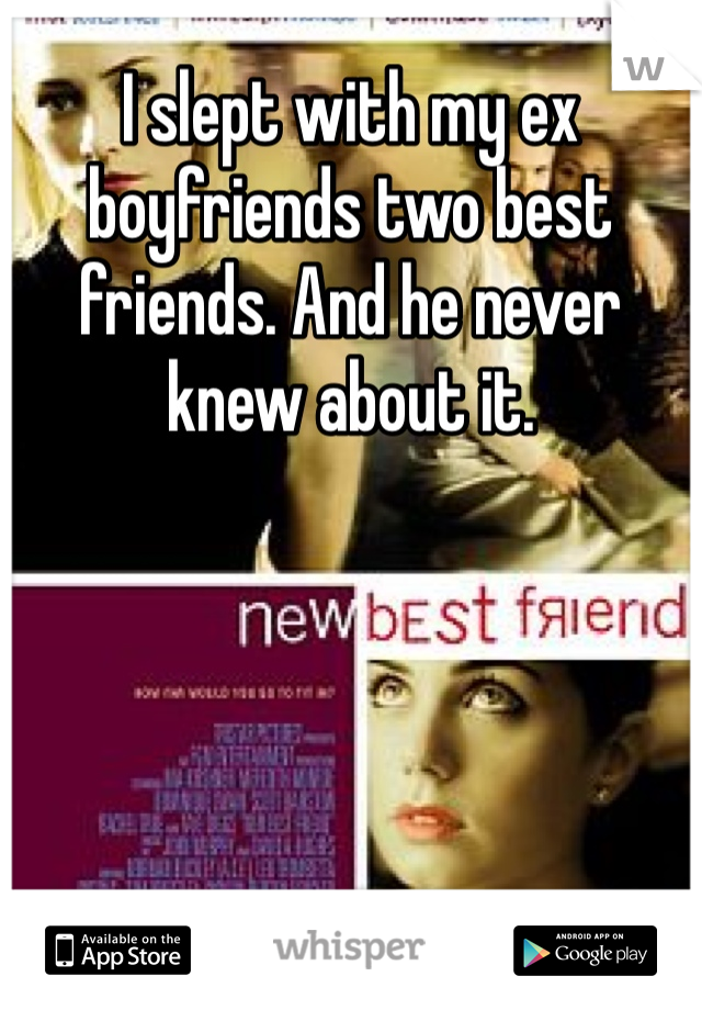 I slept with my ex boyfriends two best friends. And he never knew about it.