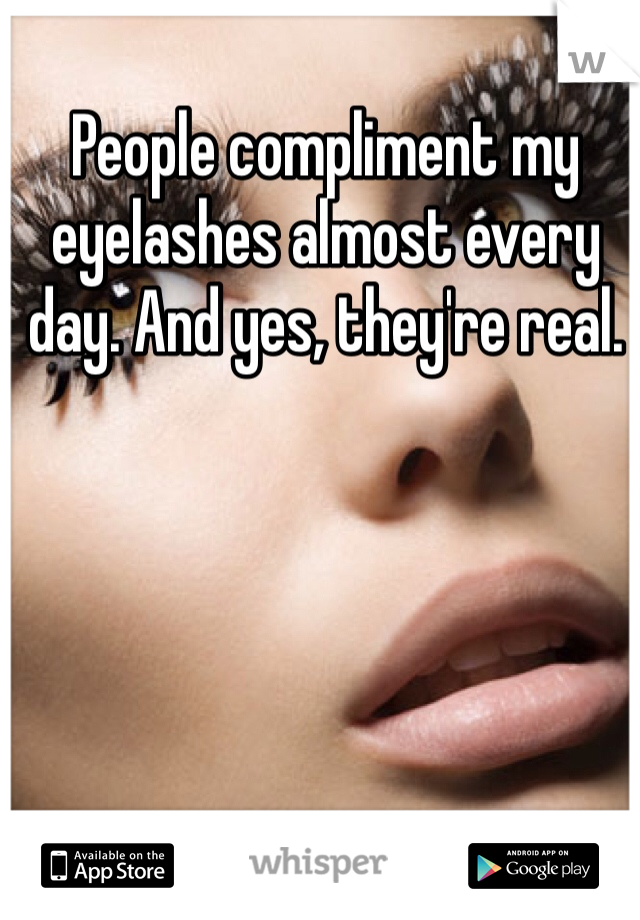 People compliment my eyelashes almost every day. And yes, they're real.