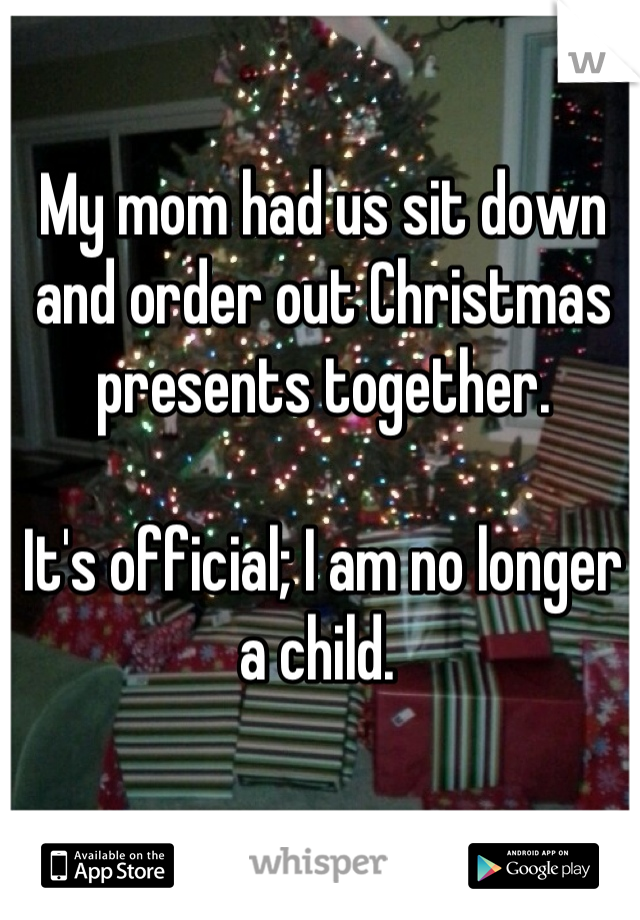 My mom had us sit down and order out Christmas presents together.   It's official; I am no longer a child.