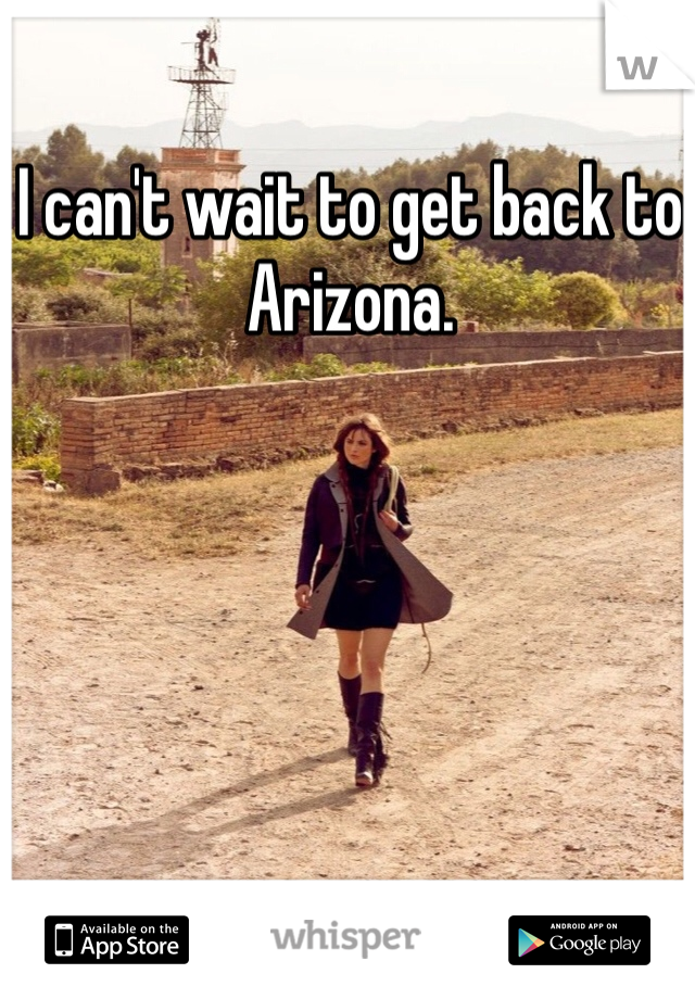 I can't wait to get back to Arizona.
