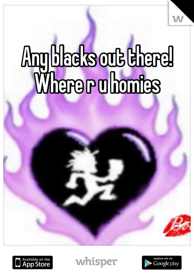 Any blacks out there! Where r u homies